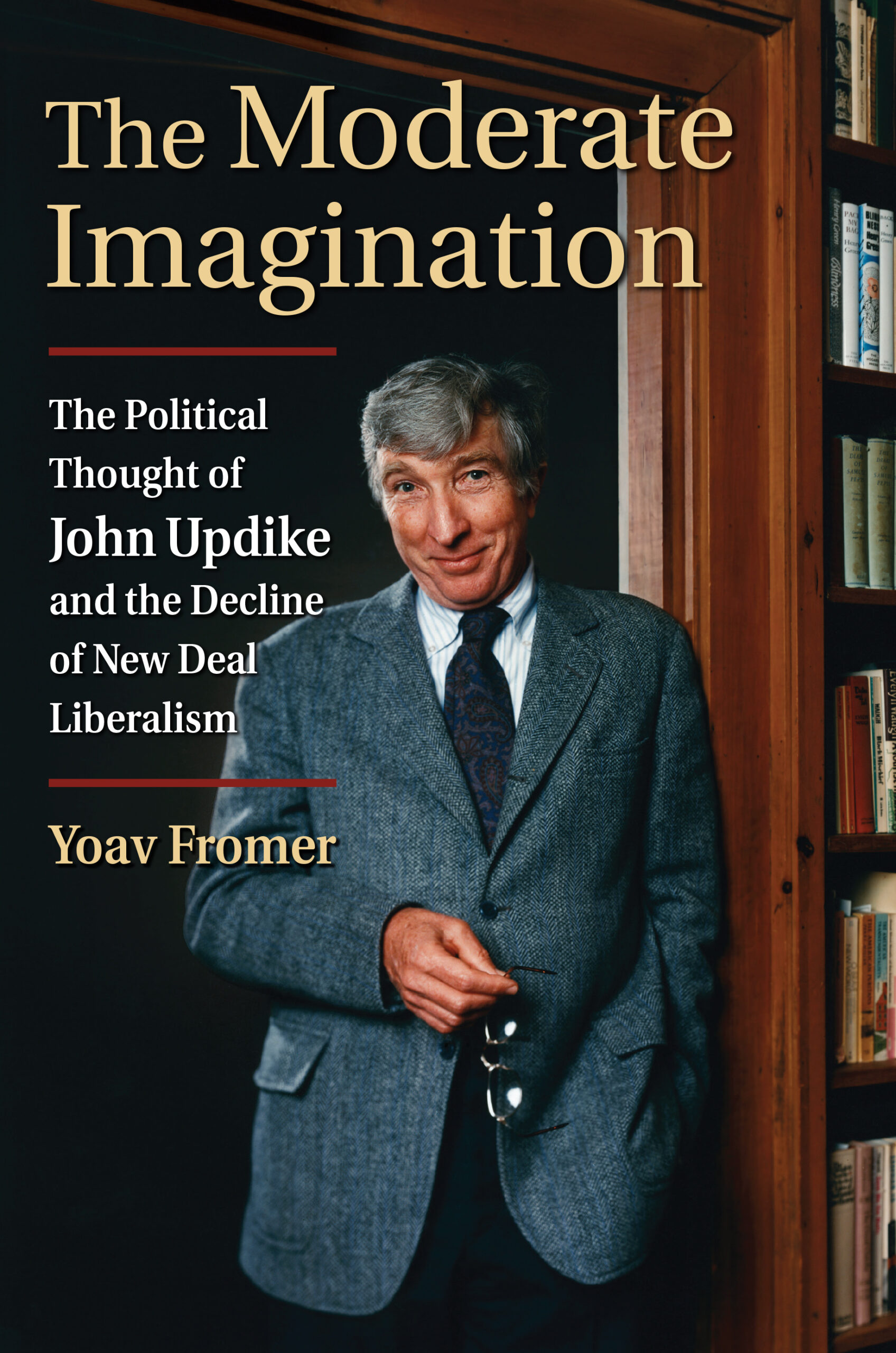 The Moderate Imagination: The Political Thought of John Updike and the Decline of New Deal Liberalism by Yoav Fromer